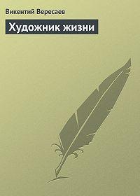 Викентий Вересаев -Художник жизни