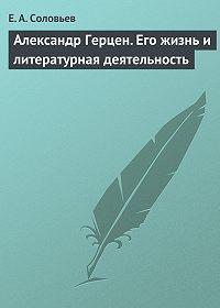 Евгений Соловьев - Александр Герцен. Его жизнь и литературная деятельность