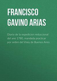 Francisco Gavino de Arias -Diario de la expedicion reduccional del ano 1780, mandada practicar por orden del Virey de Buenos Aires