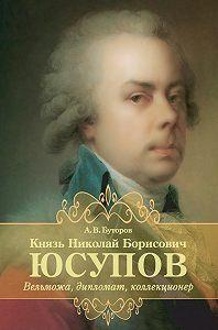 Алексей Буторов -Князь Николай Борисович Юсупов. Вельможа, дипломат, коллекционер