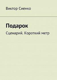 Виктор Сиенко -Подарок. Сценарий. Короткийметр