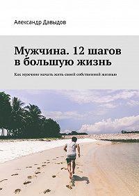 Александр Давыдов -Мужчина. 12 шагов в большую жизнь. Как мужчине начать жить своей собственной жизнью
