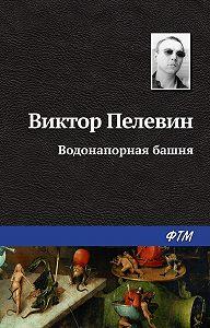 Виктор Пелевин -Водонапорная башня