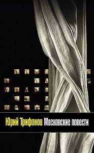 Юрий Трифонов - Московские повести (сборник)