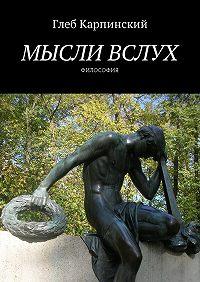 Глеб Карпинский -Мысли вслух. Философия