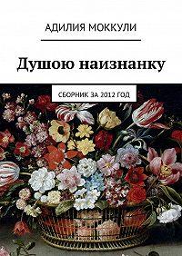 Адилия Моккули -Душою наизнанку. Сборник за 2012 год