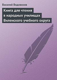 Василий Водовозов -Книга для чтения в народных училищах Виленского учебного округа