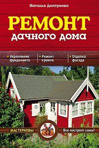 Наталия Дмитриева - Ремонт дачного дома
