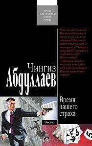 Чингиз Абдуллаев - Время нашего страха