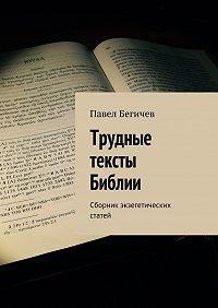 Павел Бегичев -Трудные тексты Библии. Сборник экзегетических статей