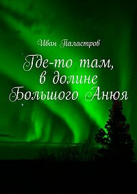 Иван Паластров -Где-то там, вдолине БольшогоАнюя