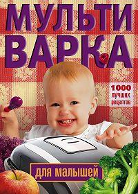 Ирина Вечерская - Мультиварка для малышей. 1000 лучших рецептов
