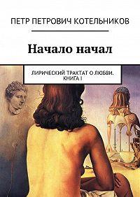 Петр Котельников -Начало начал. Лирический трактат олюбви. КнигаI