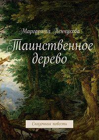 Маргарита Пенчукова - Таинственное дерево. Сказочная повесть