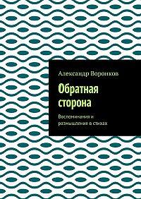 Александр Воронков -Обратная сторона. Воспоминания и размышления в стихах