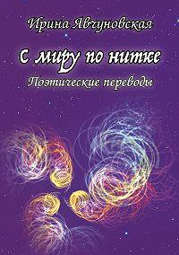 Ирина Явчуновская -С миру по нитке. Поэтические переводы
