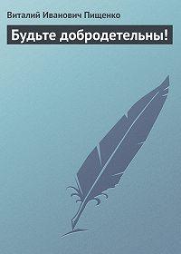 Виталий Иванович Пищенко -Будьте добродетельны!