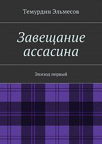 Темурдин Эльмесов - Завещание ассасина