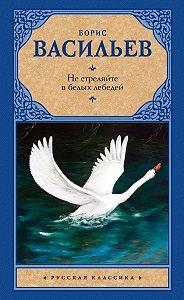 Борис Васильев -Не стреляйте в белых лебедей (сборник)