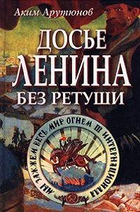 Аким Арутюнов - Досье Ленина без ретуши. Документы. Факты. Свидетельства.