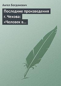 Ангел Богданович - Последние произведения г. Чехова: «Человек в футляре», «Крыжовник», «Любовь»