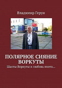 Владимир Герун -Полярное сияние Воркуты. Шахты Воркуты илюбовь поэта…