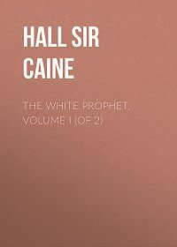 Hall Caine -The White Prophet, Volume I (of 2)