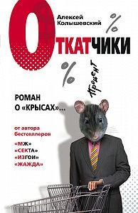 Алексей Колышевский -Откатчики. Роман о «крысах»
