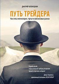 Дмитрий Черемушкин -Путь трейдера: Как стать миллионером, торгуя на финансовых рынках
