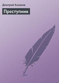 Дмитрий Казаков - Преступник
