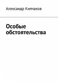 Александр Кипчаков -Особые обстоятельства