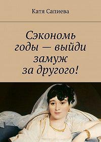 Катя Сапиева -Сэкономь годы – выйди замуж за другого!