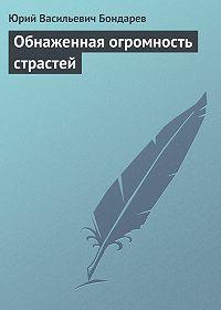 Юрий Васильевич Бондарев -Обнаженная огромность страстей