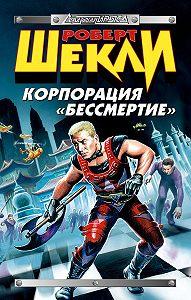 Роберт Шекли - Корпорация «Бессмертие» (сборник)