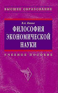 Виктор Андреевич Канке -Философия экономической науки: учебное пособие