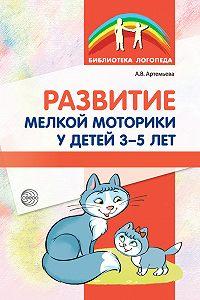 Александра Артемьева -Развитие мелкой моторики у детей 3-5 лет