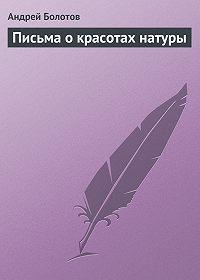 Андрей Болотов - Письма о красотах натуры