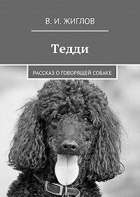 В. Жиглов - Тедди. Рассказ оговорящей собаке