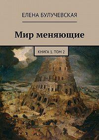 Елена Булучевская -Мир меняющие. Книга1. Том2