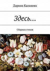 Дарина Калияева - Здесь… Сборник стихов