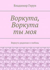 Владимир Герун -Воркута, Воркута тымоя. Воркута родимая илюбовь