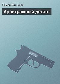 Семён Данилюк -Арбитражный десант