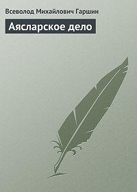 Всеволод Гаршин -Аясларское дело