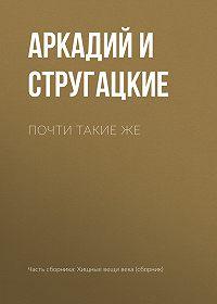 Аркадий и Борис Стругацкие -Почти такие же