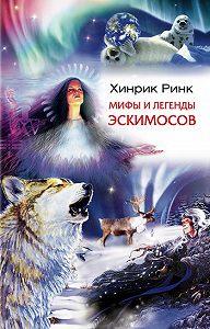 Хинрик Ринк - Мифы и легенды эскимосов