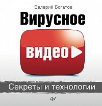 Валерий Богатов - Вирусное видео. Секреты и технологии