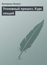 Екатерина Янович -Уголовный процесс. Курс лекций