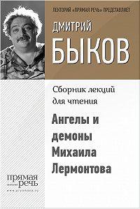 Дмитрий Быков - Ангелы и демоны Михаила Лермонтова