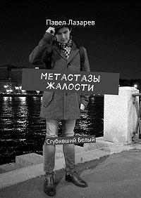 Павел Лазарев -Метастазы жалости. Сгубивший Белый