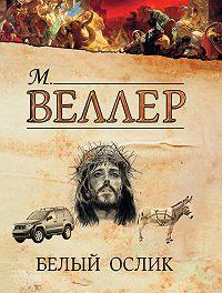 Михаил Веллер -Белый ослик (сборник)